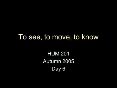 To see, to move, to know HUM 201 Autumn 2005 Day 6.