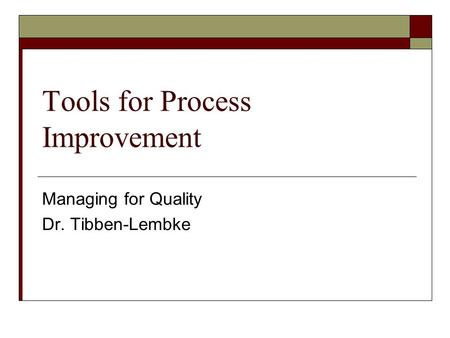 Tools for Process Improvement Managing for Quality Dr. Tibben-Lembke.