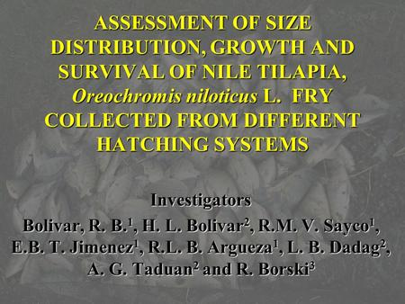 ASSESSMENT OF SIZE DISTRIBUTION, GROWTH AND SURVIVAL OF NILE TILAPIA, Oreochromis niloticus L. FRY COLLECTED FROM DIFFERENT HATCHING SYSTEMS Investigators.