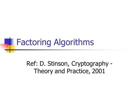 Factoring Algorithms Ref: D. Stinson, Cryptography - Theory and Practice, 2001.