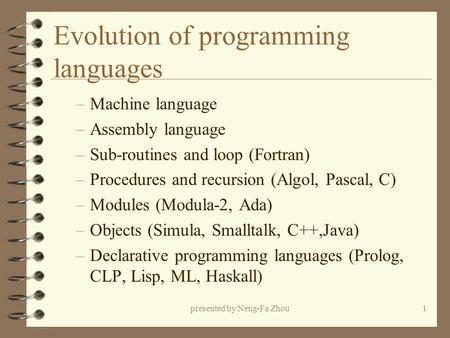 Presented by Neng-Fa Zhou1 Evolution of programming languages –Machine language –Assembly language –Sub-routines and loop (Fortran) –Procedures and recursion.
