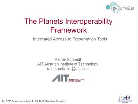 The Planets Interoperability Framework Rainer Schmidt AIT Austrian Institute of Technology 1st DPIF Symposium, April 21-23, 2010,