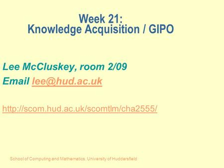 School of Computing and Mathematics, University of Huddersfield Week 21: Knowledge Acquisition / GIPO Lee McCluskey, room 2/09