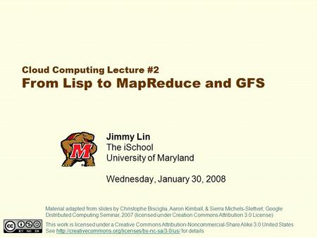 Cloud Computing Lecture #2 From Lisp to MapReduce and GFS Jimmy Lin The iSchool University of Maryland Wednesday, January 30, 2008 This work is licensed.