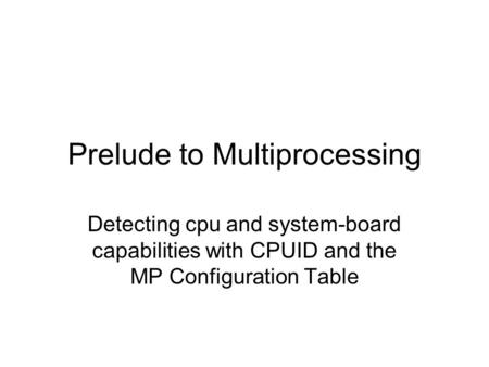 Prelude to Multiprocessing Detecting cpu and system-board capabilities with CPUID and the MP Configuration Table.