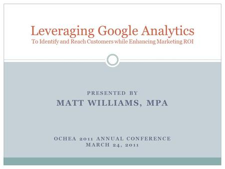 PRESENTED BY MATT WILLIAMS, MPA OCHEA 2011 ANNUAL CONFERENCE MARCH 24, 2011 Leveraging Google Analytics To Identify and Reach Customers while Enhancing.