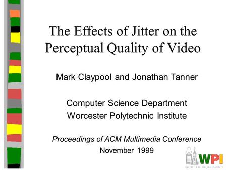 The Effects of Jitter on the Perceptual Quality of Video Mark Claypool and Jonathan Tanner Computer Science Department Worcester Polytechnic Institute.
