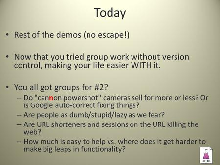 Today Rest of the demos (no escape!) Now that you tried group work without version control, making your life easier WITH it. You all got groups for #2?