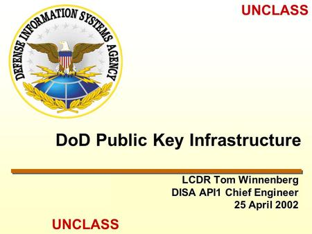 UNCLASS DoD Public Key Infrastructure LCDR Tom Winnenberg DISA API1 Chief Engineer 25 April 2002.