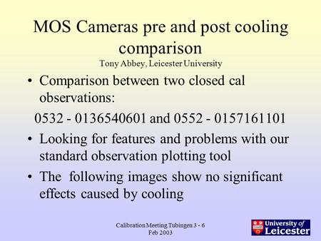 Calibration Meeting Tubingen 3 - 6 Feb 2003 MOS Cameras pre and post cooling comparison Tony Abbey, Leicester University Comparison between two closed.