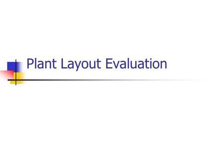 Plant Layout Evaluation. 10 Evalution (1) Selection and implementation best layout cost of installation + operating cost compare future costs for both.