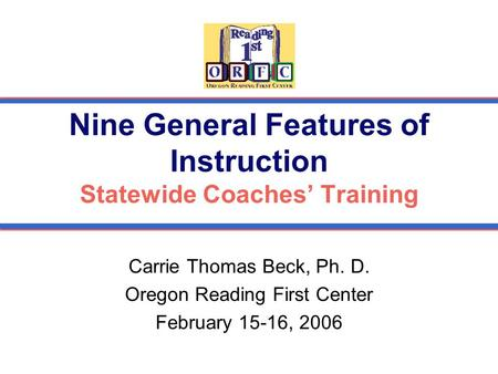Nine General Features of Instruction Statewide Coaches' Training Carrie Thomas Beck, Ph. D. Oregon Reading First Center February 15-16, 2006.