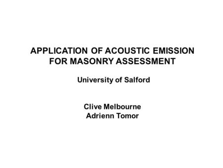 APPLICATION OF ACOUSTIC EMISSION FOR MASONRY ASSESSMENT University of Salford Clive Melbourne Adrienn Tomor.