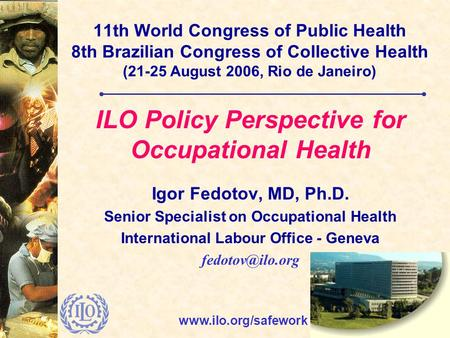 Www.ilo.org/safework 11th World Congress of Public Health 8th Brazilian Congress of Collective Health (21-25 August 2006, Rio de Janeiro) ILO Policy Perspective.