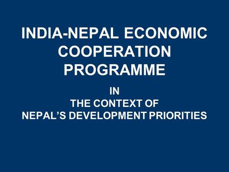 INDIA-NEPAL ECONOMIC COOPERATION PROGRAMME IN THE CONTEXT OF NEPAL'S DEVELOPMENT PRIORITIES.