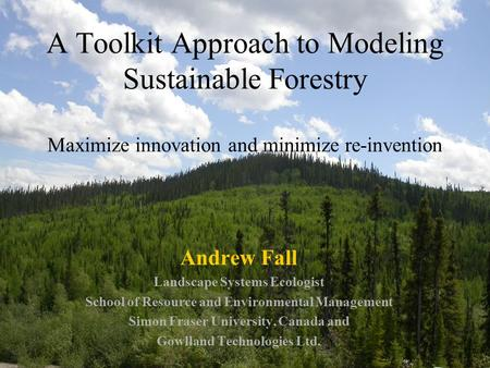 A Toolkit Approach to Modeling Sustainable Forestry Maximize innovation and minimize re-invention Andrew Fall Landscape Systems Ecologist School of Resource.
