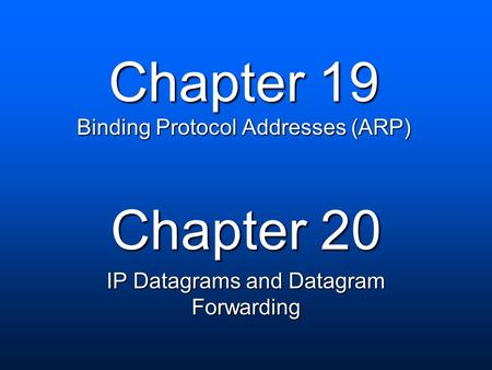 Chapter 19 Binding Protocol Addresses (ARP) Chapter 20 IP Datagrams and Datagram Forwarding.