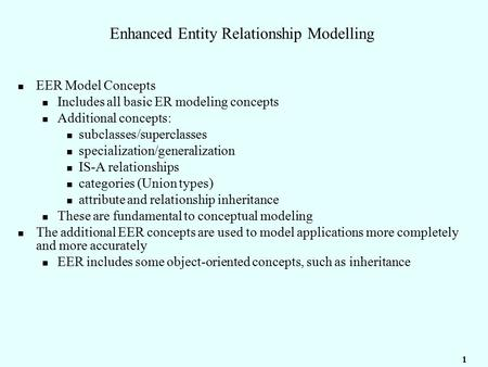 1 Enhanced Entity Relationship Modelling EER Model Concepts Includes all basic ER modeling concepts Additional concepts: subclasses/superclasses specialization/generalization.