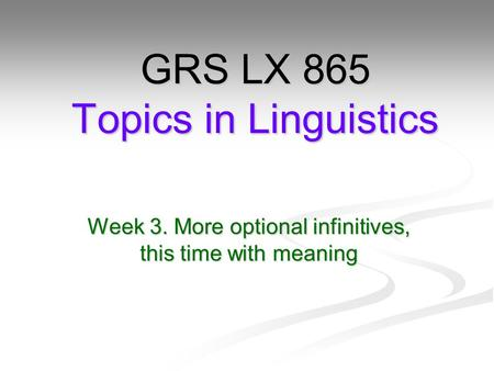 Week 3. More optional infinitives, this time with meaning GRS LX 865 Topics in Linguistics.