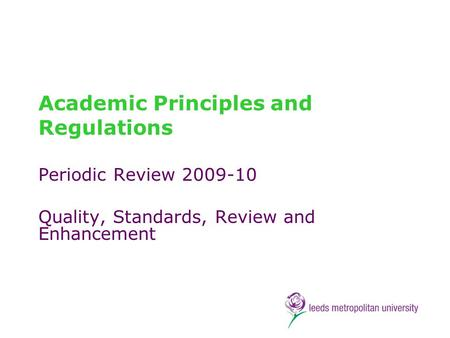 Academic Principles and Regulations Periodic Review 2009-10 Quality, Standards, Review and Enhancement.