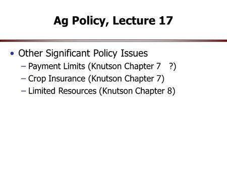 Ag Policy, Lecture 17 Other Significant Policy Issues –Payment Limits (Knutson Chapter 7 ?) –Crop Insurance (Knutson Chapter 7) –Limited Resources (Knutson.