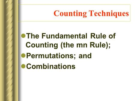 Counting Techniques The Fundamental Rule of Counting (the mn Rule); Permutations; and Combinations.