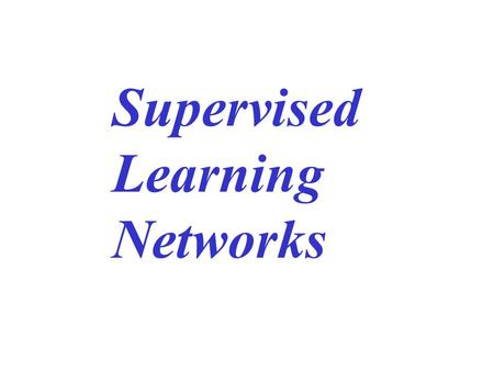 Supervised Learning Networks. Linear perceptron networks Multi-layer perceptrons Mixture of experts Decision-based neural networks Hierarchical neural.