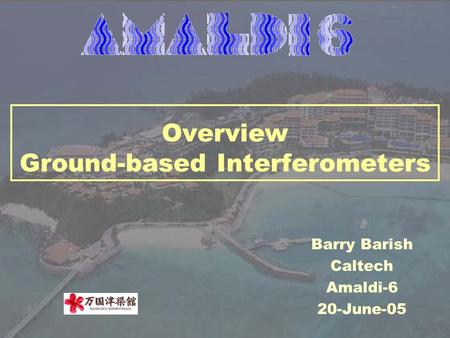 Overview Ground-based Interferometers Barry Barish Caltech Amaldi-6 20-June-05.