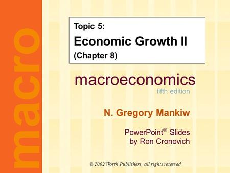 Macroeconomics fifth edition N. Gregory Mankiw PowerPoint ® Slides by Ron Cronovich macro © 2002 Worth Publishers, all rights reserved Topic 5: Economic.