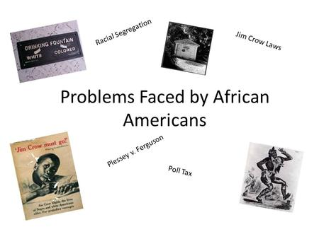 Problems Faced by African Americans Jim Crow Laws Plessey v. Ferguson Racial Segregation Poll Tax.