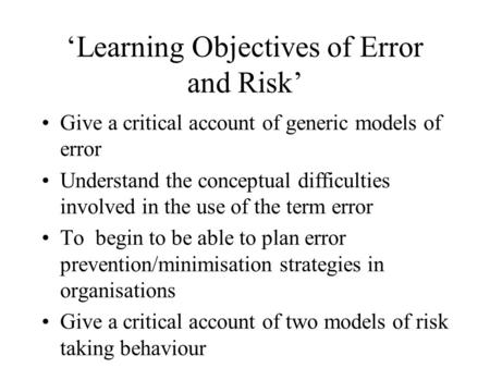 'Learning Objectives of Error and Risk' Give a critical account of generic models of error Understand the conceptual difficulties involved in the use of.