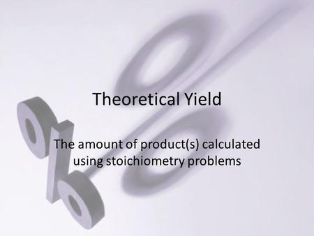 Theoretical Yield The amount of product(s) calculated using stoichiometry problems.