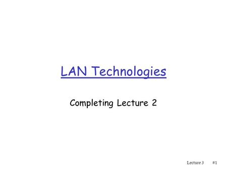 Lecture 3#1#1 LAN Technologies Completing Lecture 2.