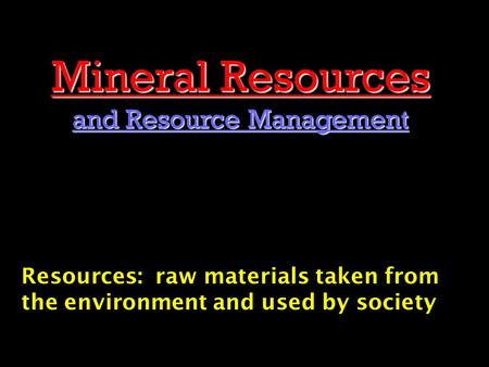 Mineral Resources and Resource Management Resources: raw materials taken from the environment and used by society.