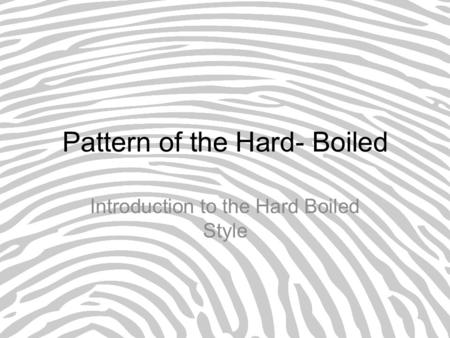 Pattern of the Hard- Boiled Introduction to the Hard Boiled Style.