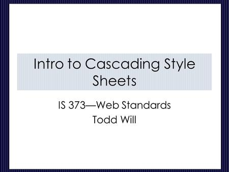 Intro to Cascading Style Sheets IS 373—Web Standards Todd Will.
