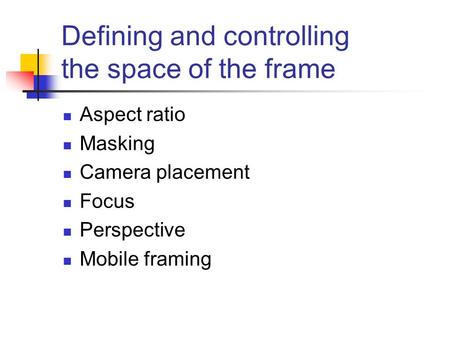 Defining and controlling the space of the frame Aspect ratio Masking Camera placement Focus Perspective Mobile framing.