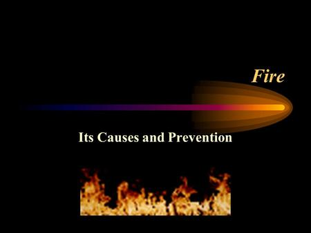 Fire Its Causes and Prevention. Principles of Fire Safety A fire can happen to you! A fire is dark! There is very little time! Smoke usually kills, not.