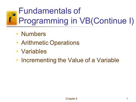 Chapter 31 Fundamentals of Programming in VB(Continue I) Numbers Arithmetic Operations Variables Incrementing the Value of a Variable.