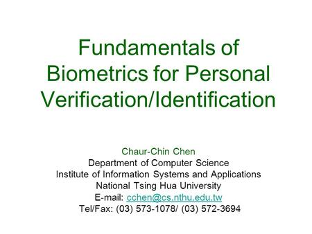 Fundamentals of Biometrics for Personal Verification/Identification Chaur-Chin Chen Department of Computer Science Institute of Information Systems and.