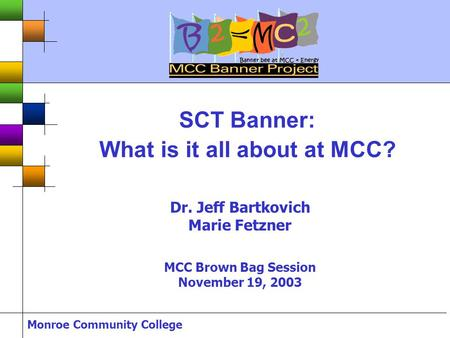 Monroe Community College SCT Banner: What is it all about at MCC? Dr. Jeff Bartkovich Marie Fetzner MCC Brown Bag Session November 19, 2003.