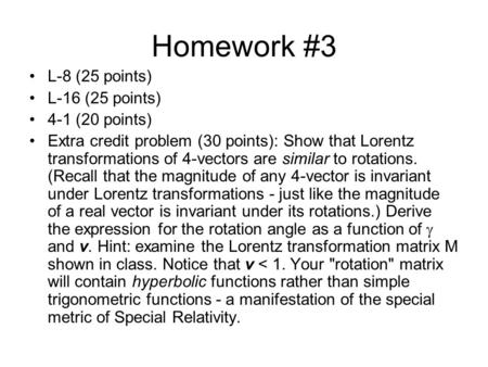 Homework #3 L-8 (25 points) L-16 (25 points) 4-1 (20 points) Extra credit problem (30 points): Show that Lorentz transformations of 4-vectors are similar.