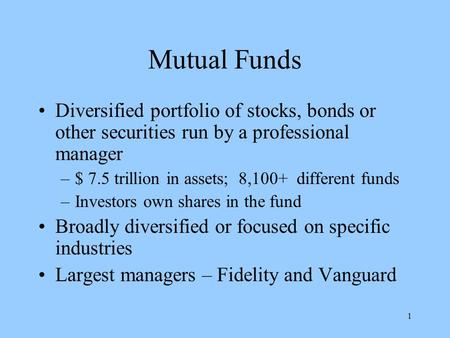 1 Mutual Funds Diversified portfolio of stocks, bonds or other securities run by a professional manager –$ 7.5 trillion in assets; 8,100+ different funds.