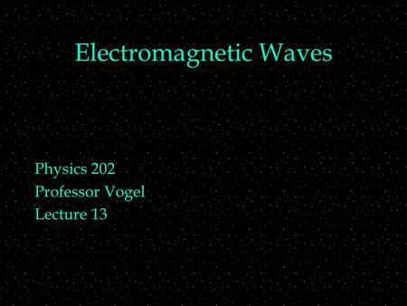 Electromagnetic Waves Physics 202 Professor Vogel Lecture 13.
