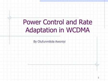 1 Power Control and Rate Adaptation in WCDMA By Olufunmilola Awoniyi.