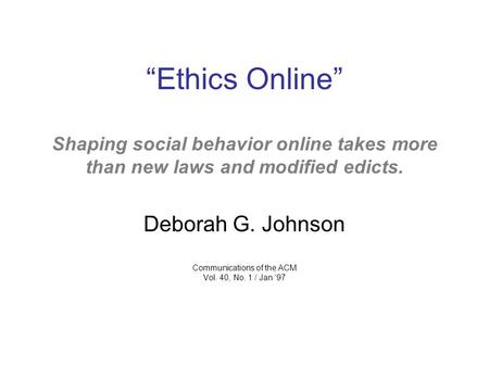 """Ethics Online"" Shaping social behavior online takes more than new laws and modified edicts. Deborah G. Johnson Communications of the ACM Vol. 40, No."