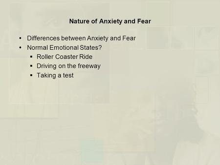 Nature of Anxiety and Fear  Differences between Anxiety and Fear  Normal Emotional States?  Roller Coaster Ride  Driving on the freeway  Taking a.