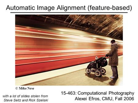 Automatic Image Alignment (feature-based) 15-463: Computational Photography Alexei Efros, CMU, Fall 2006 with a lot of slides stolen from Steve Seitz and.