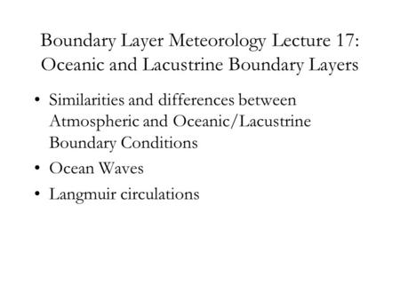 Boundary <strong>Layer</strong> Meteorology Lecture 17: Oceanic and Lacustrine Boundary <strong>Layers</strong> Similarities and differences between <strong>Atmospheric</strong> and Oceanic/Lacustrine Boundary.