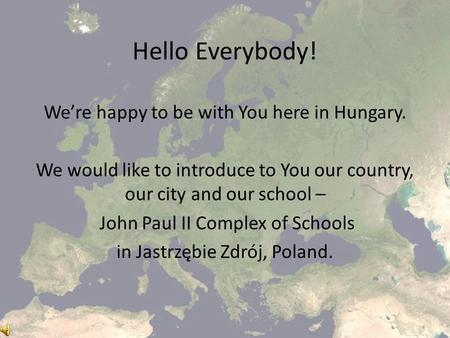 Hello Everybody! We're happy to be with You here in Hungary. We would like to introduce to You our country, our city and our school – John Paul II Complex.